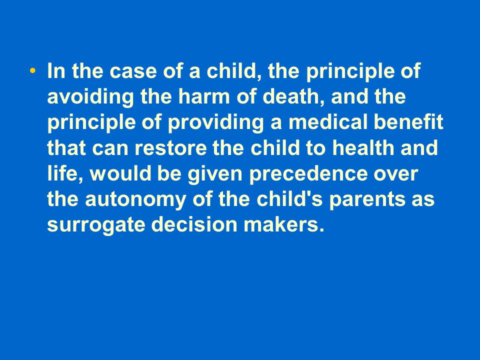 In the case of a child, the principle of avoiding the harm of death, and the principle of providing a medical benefit that can restore the child to he