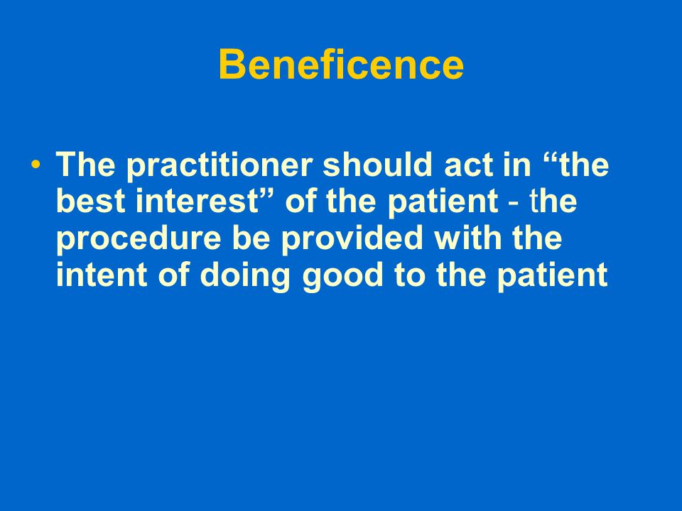 """Beneficence The practitioner should act in """"the best interest"""" of the patient - the procedure be provided with the intent of doing good to the patient"""