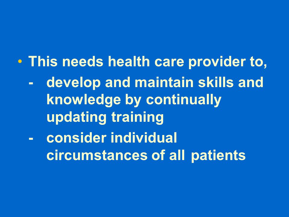 This needs health care provider to, -develop and maintain skills and knowledge by continually updating training -consider individual circumstances of