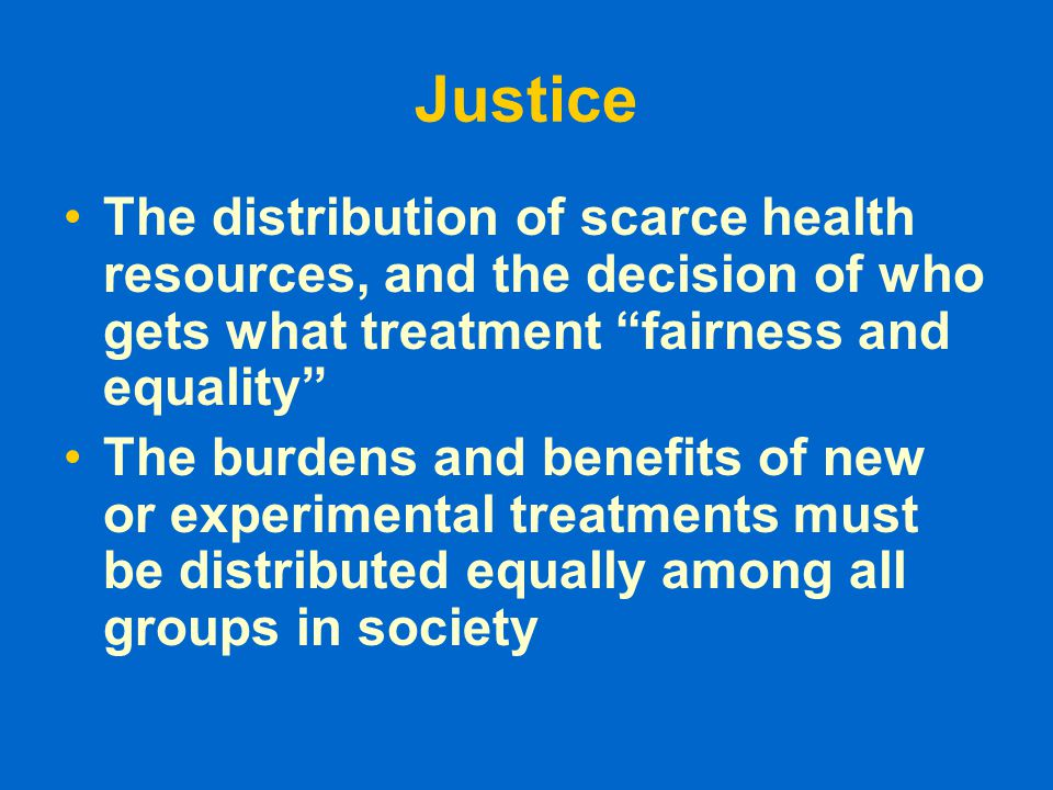 """Justice The distribution of scarce health resources, and the decision of who gets what treatment """"fairness and equality"""" The burdens and benefits of n"""