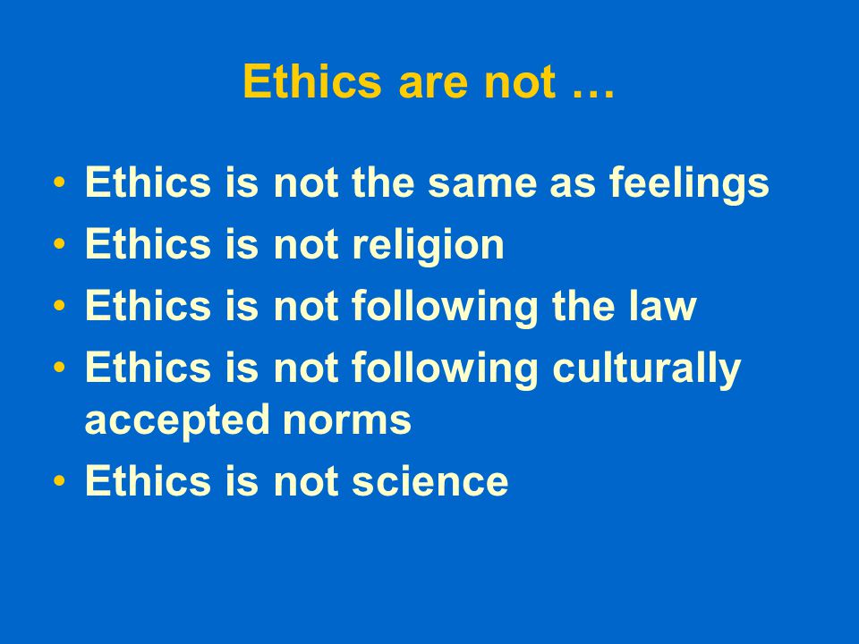 Ethics are … Moral Principles What is good and bad What is right and wrong Based on value system Ethical norms are not universal – depends on the sub culture of the society