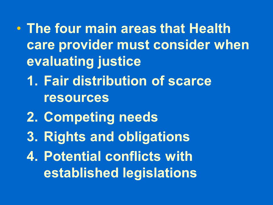 The four main areas that Health care provider must consider when evaluating justice 1.Fair distribution of scarce resources 2.Competing needs 3.Rights