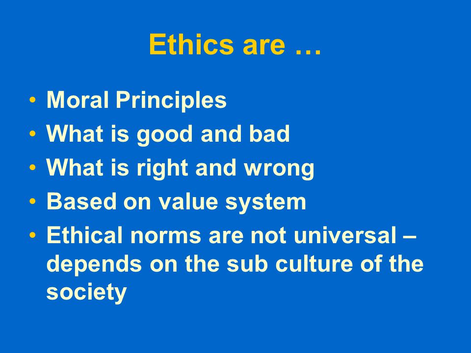 Ethics are … Moral Principles What is good and bad What is right and wrong Based on value system Ethical norms are not universal – depends on the sub