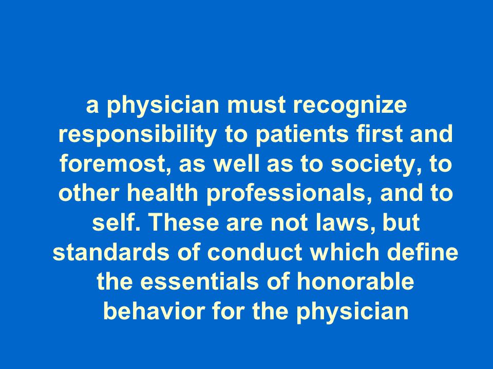 a physician must recognize responsibility to patients first and foremost, as well as to society, to other health professionals, and to self. These are