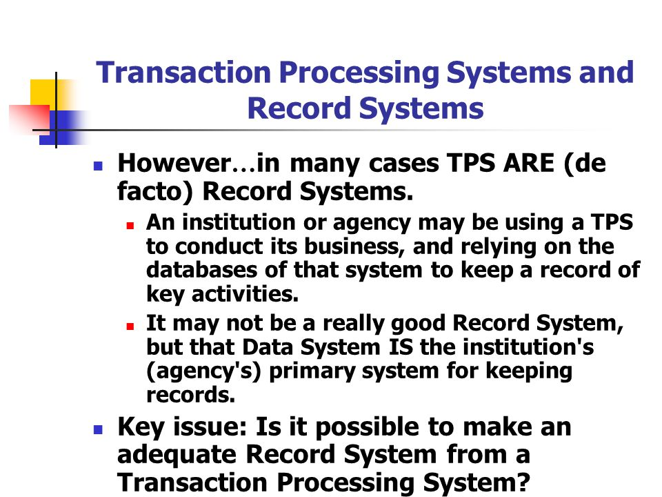 Transaction Processing Systems and Record Systems However … in many cases TPS ARE (de facto) Record Systems.