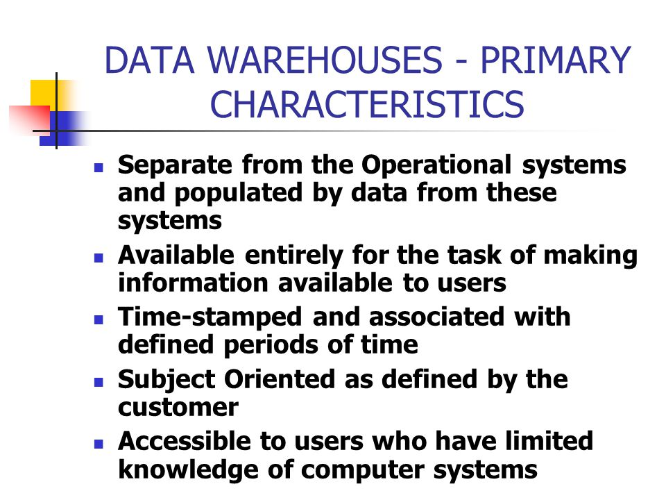DATA WAREHOUSES - PRIMARY CHARACTERISTICS Separate from the Operational systems and populated by data from these systems Available entirely for the task of making information available to users Time-stamped and associated with defined periods of time Subject Oriented as defined by the customer Accessible to users who have limited knowledge of computer systems
