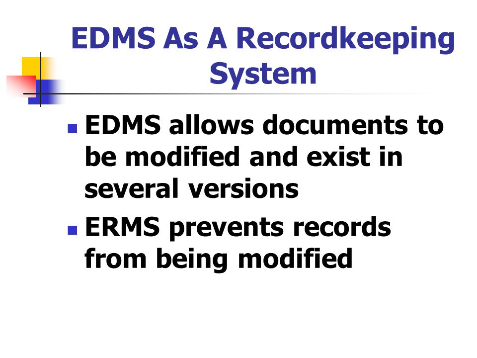 EDMS As A Recordkeeping System EDMS allows documents to be modified and exist in several versions ERMS prevents records from being modified