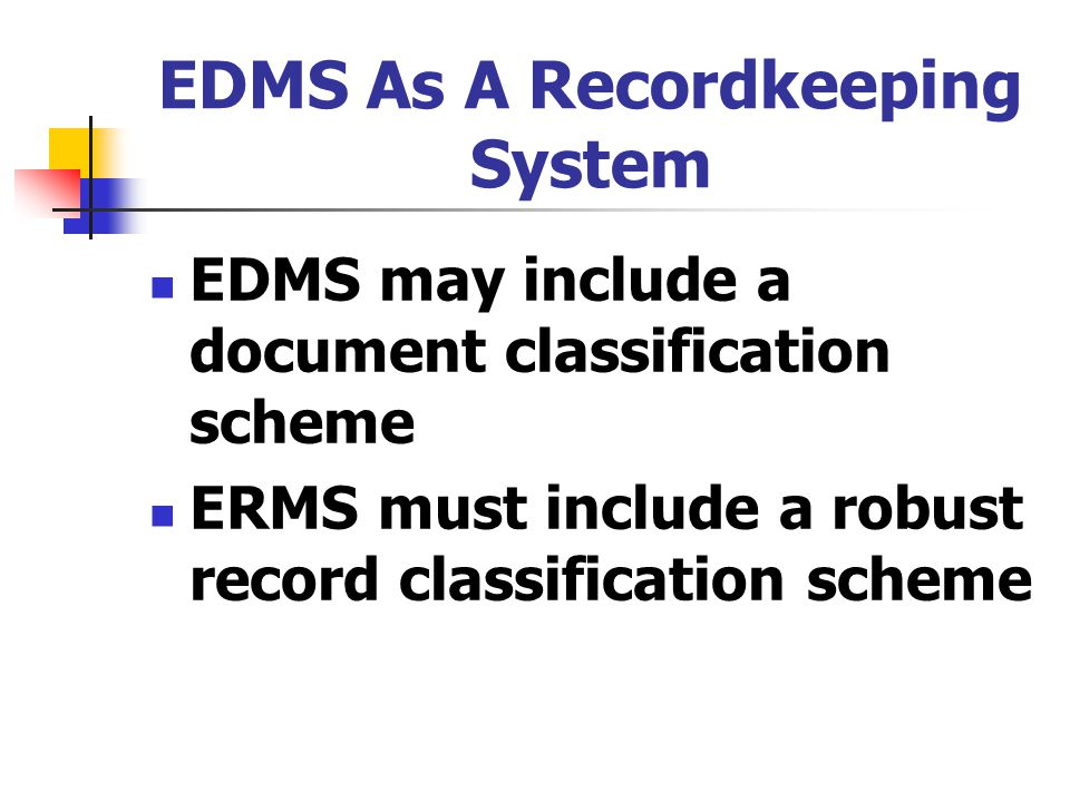 EDMS As A Recordkeeping System EDMS may include a document classification scheme ERMS must include a robust record classification scheme