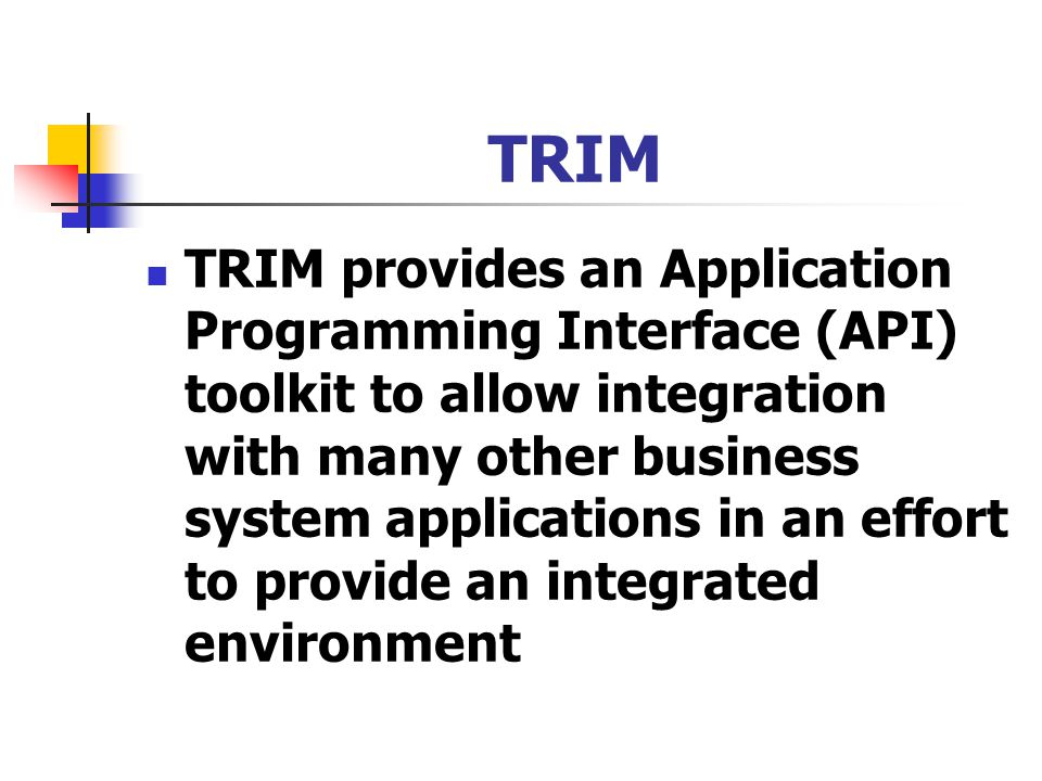 TRIM TRIM provides an Application Programming Interface (API) toolkit to allow integration with many other business system applications in an effort to provide an integrated environment