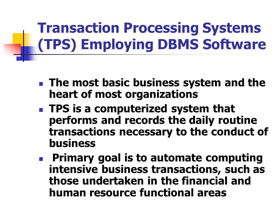 Transaction Processing Systems (TPS) Employing DBMS Software The most basic business system and the heart of most organizations TPS is a computerized system that performs and records the daily routine transactions necessary to the conduct of business Primary goal is to automate computing intensive business transactions, such as those undertaken in the financial and human resource functional areas