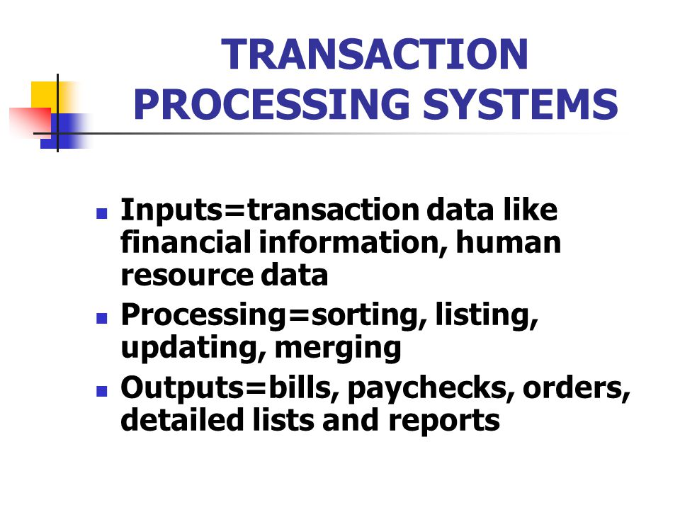 TRANSACTION PROCESSING SYSTEMS Inputs=transaction data like financial information, human resource data Processing=sorting, listing, updating, merging Outputs=bills, paychecks, orders, detailed lists and reports