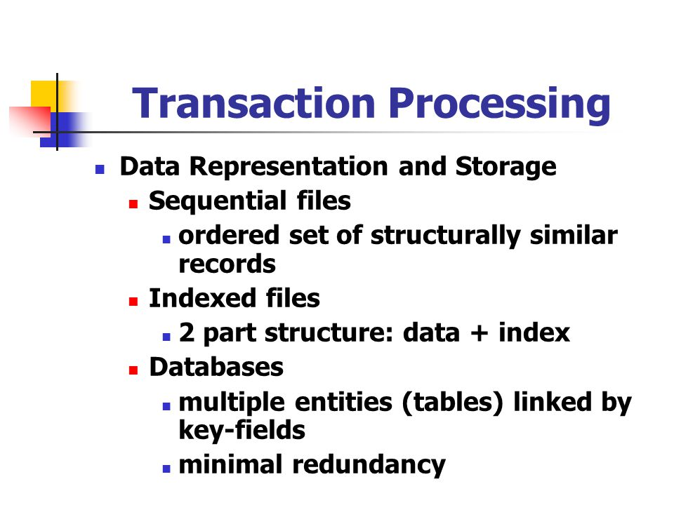 Transaction Processing Data Representation and Storage Sequential files ordered set of structurally similar records Indexed files 2 part structure: data + index Databases multiple entities (tables) linked by key-fields minimal redundancy