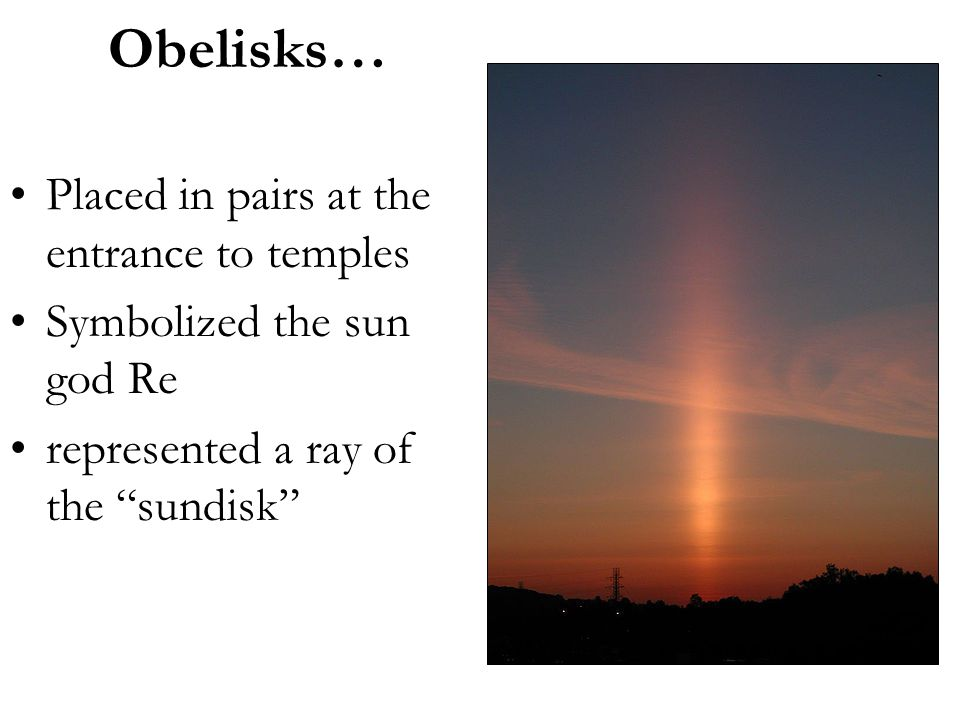 "Obelisks… Placed in pairs at the entrance to temples Symbolized the sun god Re represented a ray of the ""sundisk"""