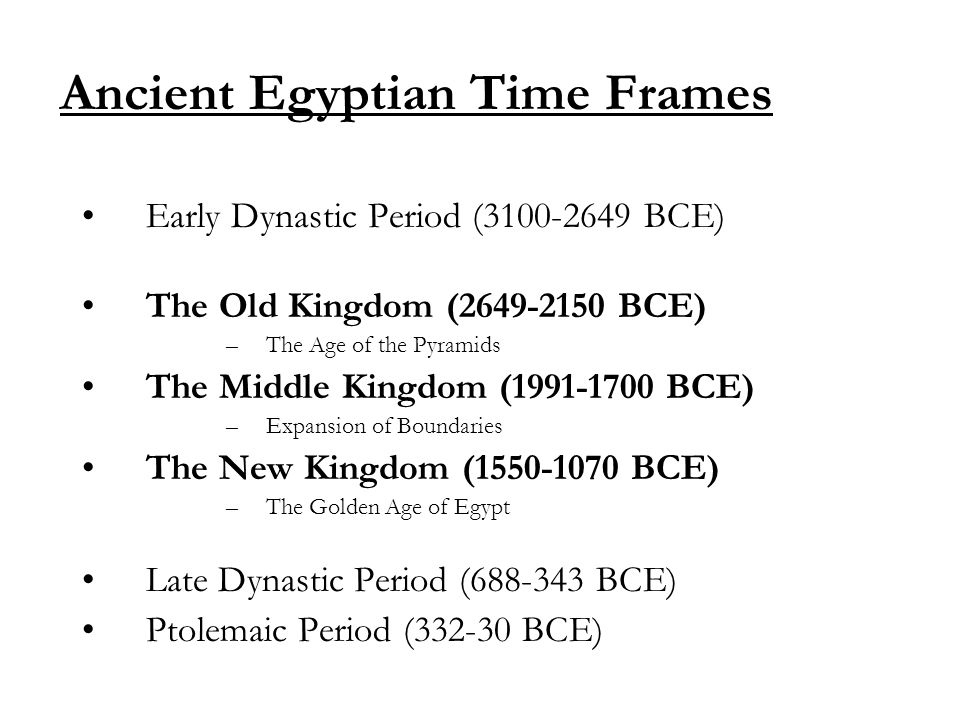 Ancient Egyptian Time Frames Early Dynastic Period (3100-2649 BCE) The Old Kingdom (2649-2150 BCE) –The Age of the Pyramids The Middle Kingdom (1991-1700 BCE) –Expansion of Boundaries The New Kingdom (1550-1070 BCE) –The Golden Age of Egypt Late Dynastic Period (688-343 BCE) Ptolemaic Period (332-30 BCE)