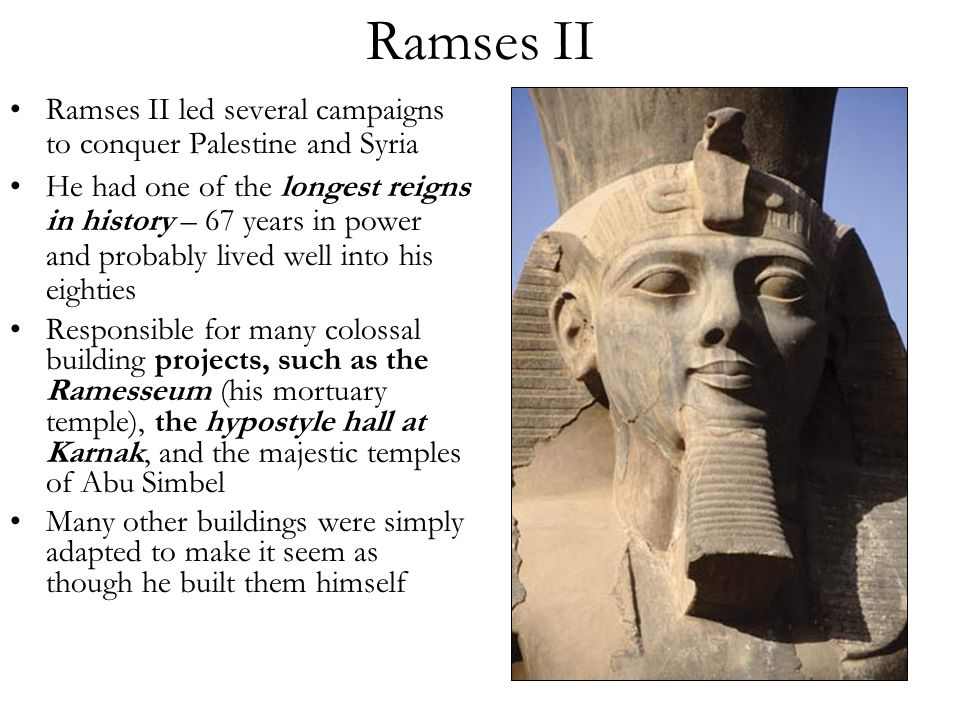 Ramses II Ramses II led several campaigns to conquer Palestine and Syria He had one of the longest reigns in history – 67 years in power and probably lived well into his eighties Responsible for many colossal building projects, such as the Ramesseum (his mortuary temple), the hypostyle hall at Karnak, and the majestic temples of Abu Simbel Many other buildings were simply adapted to make it seem as though he built them himself