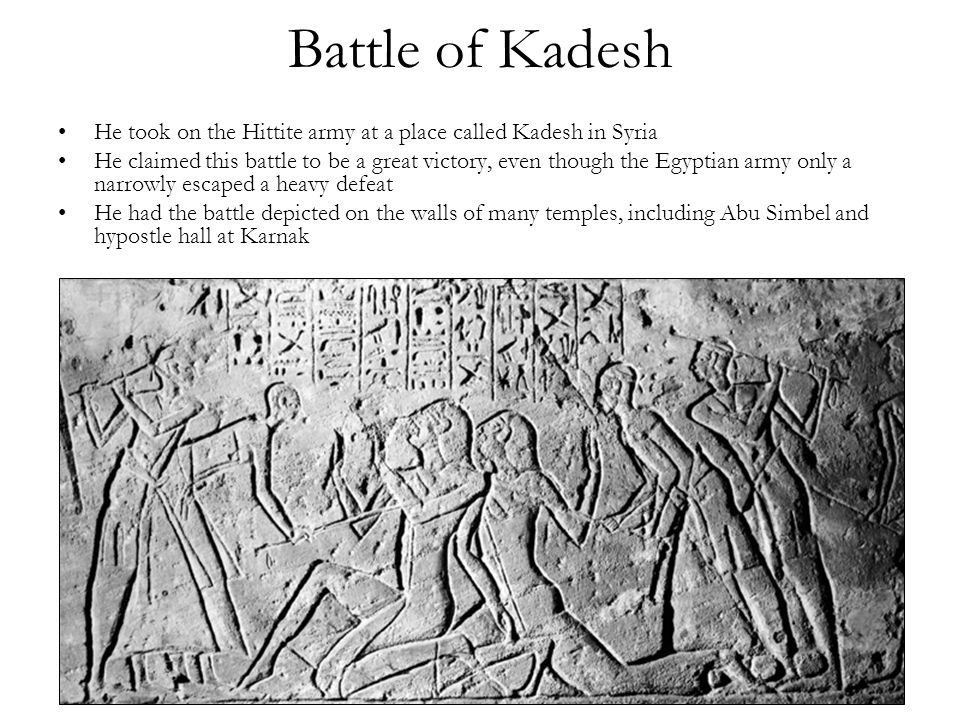 Battle of Kadesh He took on the Hittite army at a place called Kadesh in Syria He claimed this battle to be a great victory, even though the Egyptian army only a narrowly escaped a heavy defeat He had the battle depicted on the walls of many temples, including Abu Simbel and hypostle hall at Karnak