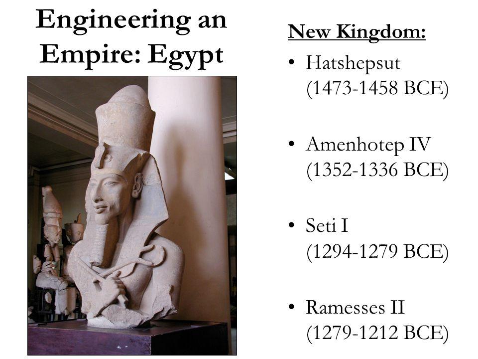 Engineering an Empire: Egypt New Kingdom: Hatshepsut (1473-1458 BCE) Amenhotep IV (1352-1336 BCE) Seti I (1294-1279 BCE) Ramesses II (1279-1212 BCE)