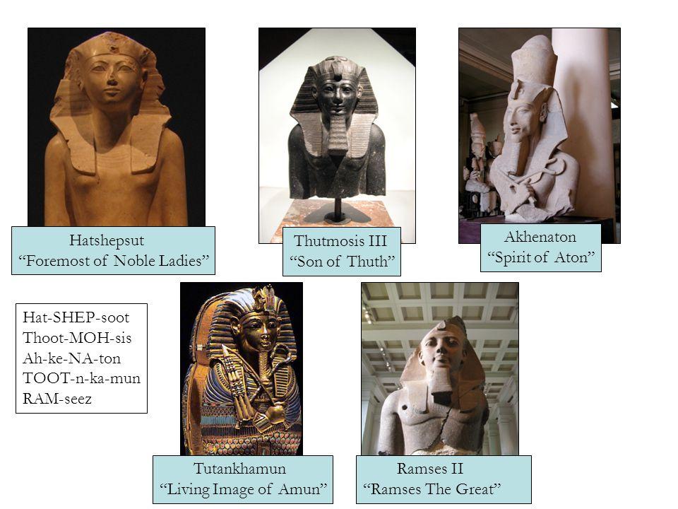 Hatshepsut Foremost of Noble Ladies Thutmosis III Son of Thuth Akhenaton Spirit of Aton Tutankhamun Living Image of Amun Ramses II Ramses The Great Hat-SHEP-soot Thoot-MOH-sis Ah-ke-NA-ton TOOT-n-ka-mun RAM-seez
