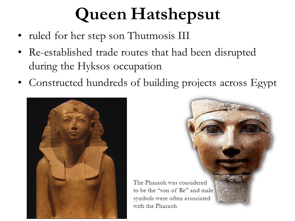 Queen Hatshepsut ruled for her step son Thutmosis III Re-established trade routes that had been disrupted during the Hyksos occupation Constructed hundreds of building projects across Egypt The Pharaoh was considered to be the son of Re and male symbols were often associated with the Pharaoh