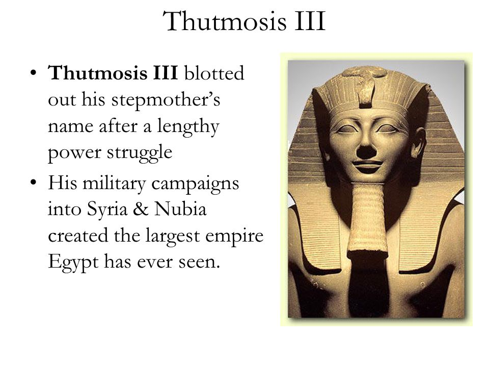 Thutmosis III Thutmosis III blotted out his stepmother's name after a lengthy power struggle His military campaigns into Syria & Nubia created the lar