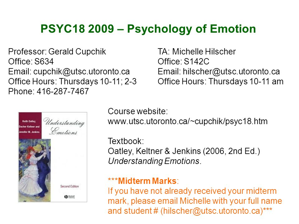 PSYC18 2009 – Psychology of Emotion Course website: www.utsc.utoronto.ca/~cupchik/psyc18.htm Textbook: Oatley, Keltner & Jenkins (2006, 2nd Ed.) Understanding Emotions.