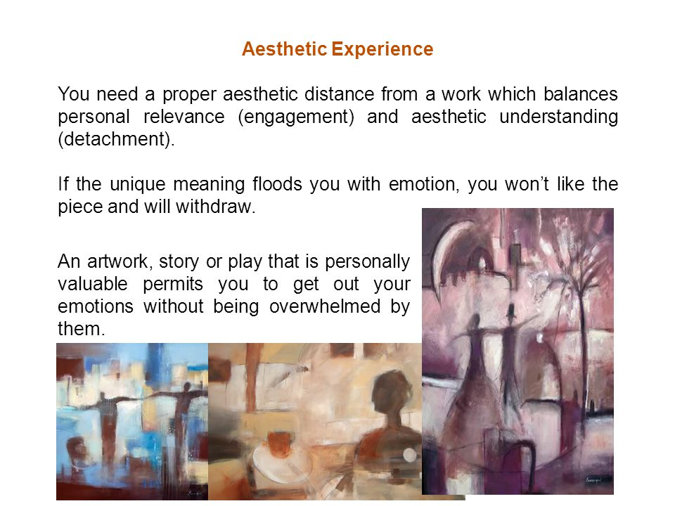 Aesthetic Experience You need a proper aesthetic distance from a work which balances personal relevance (engagement) and aesthetic understanding (detachment).