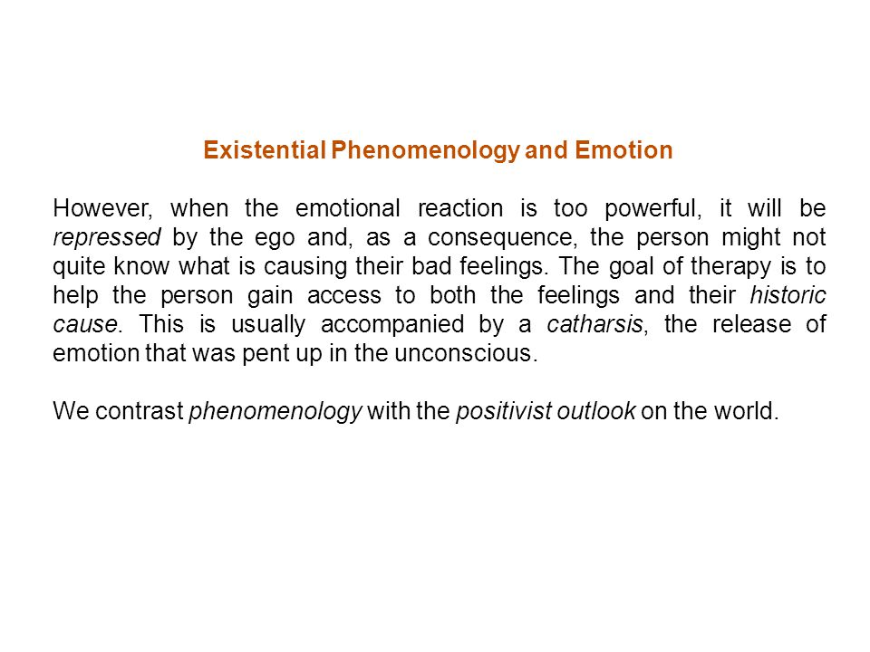 Existential Phenomenology and Emotion However, when the emotional reaction is too powerful, it will be repressed by the ego and, as a consequence, the person might not quite know what is causing their bad feelings.