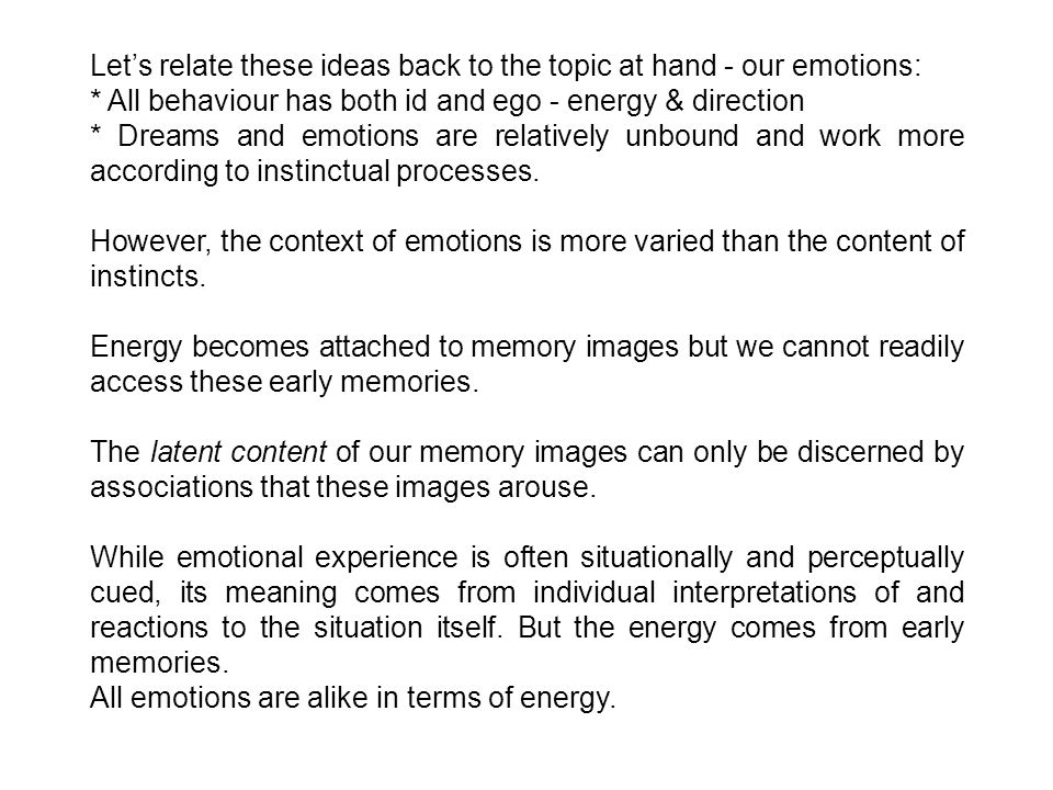 Let's relate these ideas back to the topic at hand - our emotions: * All behaviour has both id and ego - energy & direction * Dreams and emotions are relatively unbound and work more according to instinctual processes.