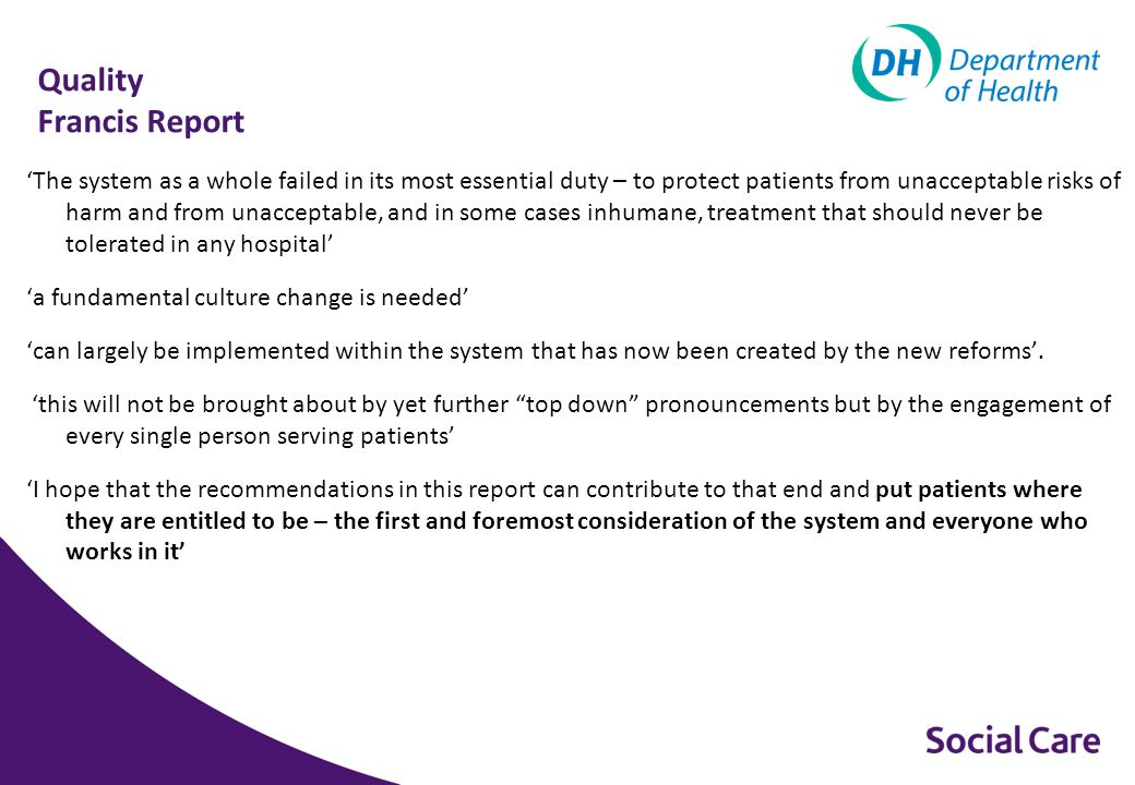 Quality Francis Report 'The system as a whole failed in its most essential duty – to protect patients from unacceptable risks of harm and from unacceptable, and in some cases inhumane, treatment that should never be tolerated in any hospital' 'a fundamental culture change is needed' 'can largely be implemented within the system that has now been created by the new reforms'.