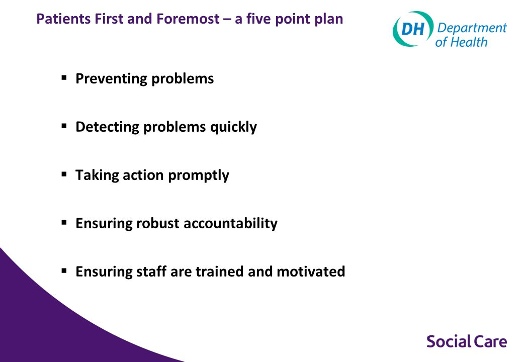 Patients First and Foremost – a five point plan  Preventing problems  Detecting problems quickly  Taking action promptly  Ensuring robust accountability  Ensuring staff are trained and motivated