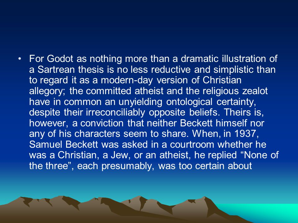 For Godot as nothing more than a dramatic illustration of a Sartrean thesis is no less reductive and simplistic than to regard it as a modern-day version of Christian allegory; the committed atheist and the religious zealot have in common an unyielding ontological certainty, despite their irreconciliably opposite beliefs.
