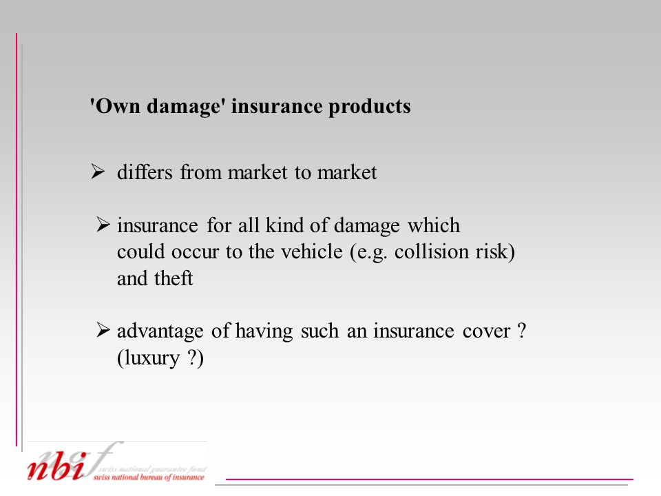 Own damage insurance products  differs from market to market  insurance for all kind of damage which could occur to the vehicle (e.g.