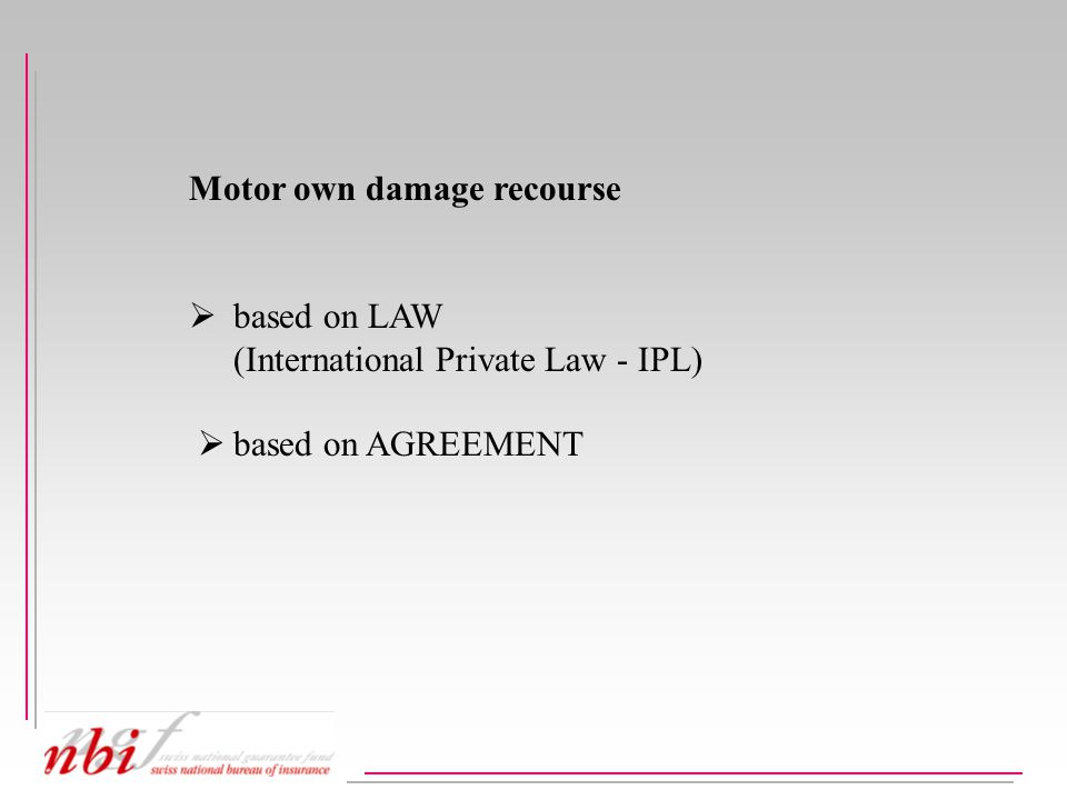 Own damage recourse based on law (IPL)  normally to be recovered from MTPL-insurer throughout Europe  problems with the extent of loss (added value insurance / replacement value)  handling by Bureaux .