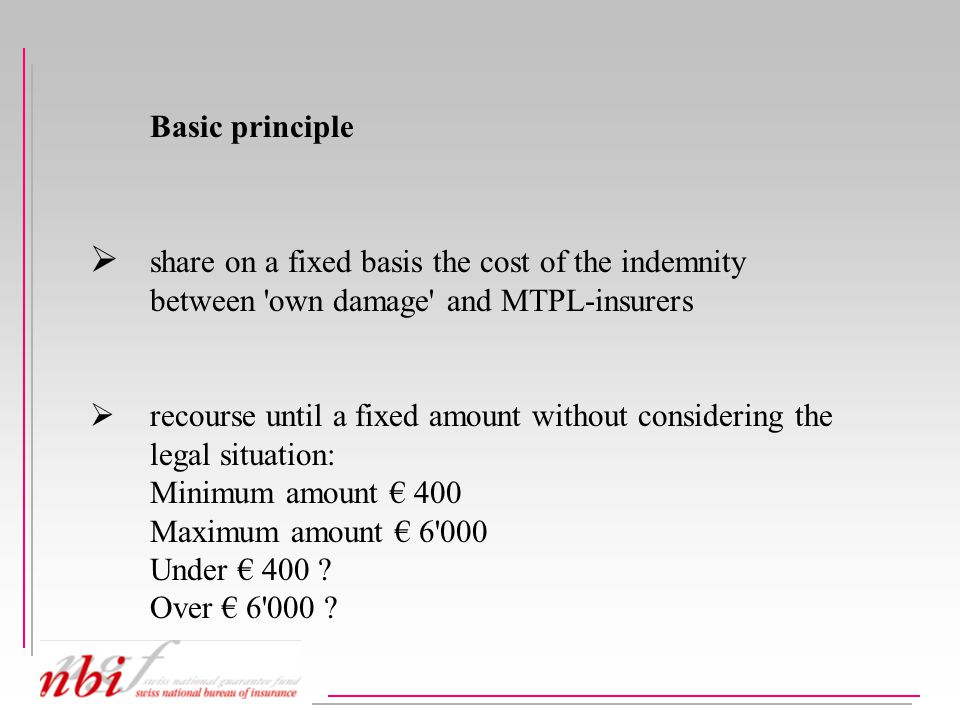 Basic principle  share on a fixed basis the cost of the indemnity between own damage and MTPL-insurers  recourse until a fixed amount without considering the legal situation: Minimum amount € 400 Maximum amount € 6 000 Under € 400 .