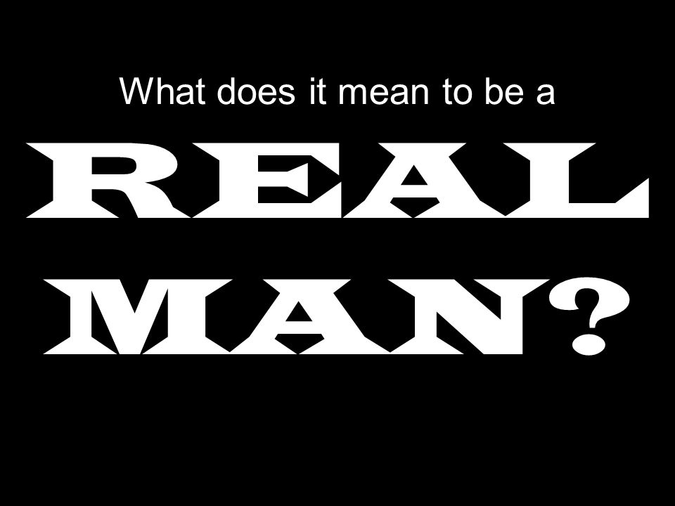 What does it mean to be a REAL MAN