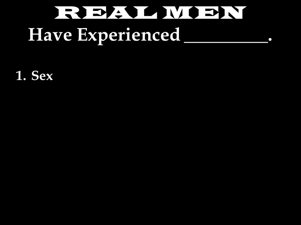 REAL MEN Have Experienced _________. 1.Sex