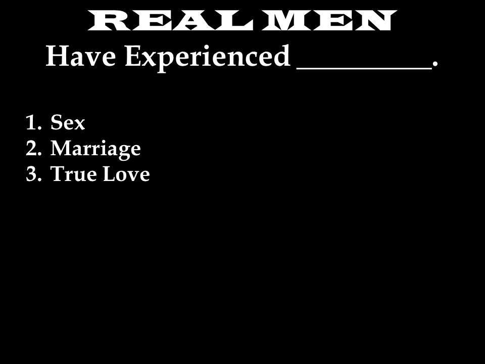 REAL MEN Have Experienced _________. 1.Sex 2.Marriage 3.True Love