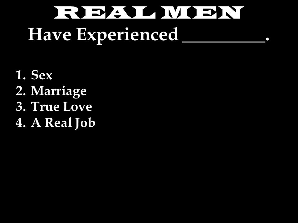 REAL MEN Have Experienced _________. 1.Sex 2.Marriage 3.True Love 4.A Real Job
