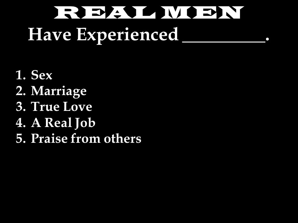 REAL MEN Have Experienced _________. 1.Sex 2.Marriage 3.True Love 4.A Real Job 5.Praise from others