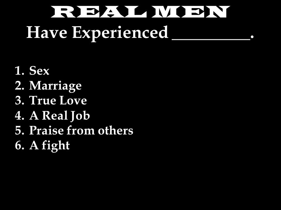 REAL MEN Have Experienced _________.