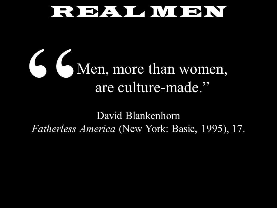 REAL MEN Men, more than women, are culture-made. David Blankenhorn Fatherless America (New York: Basic, 1995), 17.
