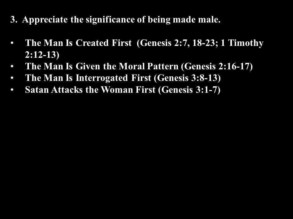The Man Is Created First (Genesis 2:7, 18-23; 1 Timothy 2:12-13) The Man Is Given the Moral Pattern (Genesis 2:16-17) The Man Is Interrogated First (Genesis 3:8-13) Satan Attacks the Woman First (Genesis 3:1-7)