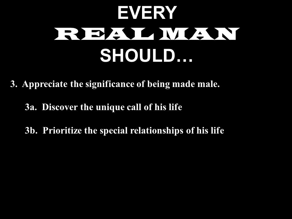 EVERY REAL MAN SHOULD… 3. Appreciate the significance of being made male.