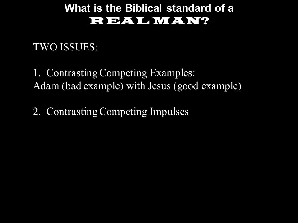 What is the Biblical standard of a REAL MAN. TWO ISSUES: 1.