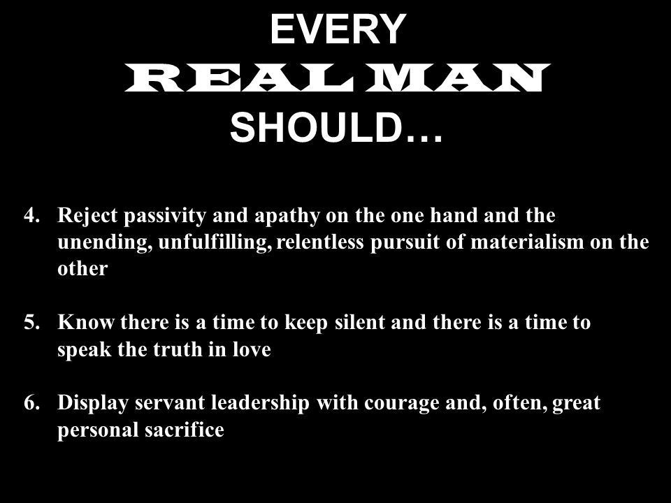 EVERY REAL MAN SHOULD… 4.Reject passivity and apathy on the one hand and the unending, unfulfilling, relentless pursuit of materialism on the other 5.Know there is a time to keep silent and there is a time to speak the truth in love 6.Display servant leadership with courage and, often, great personal sacrifice