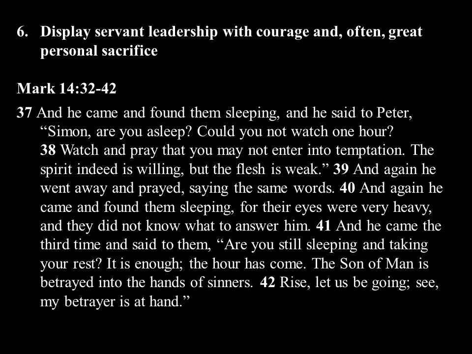 6.Display servant leadership with courage and, often, great personal sacrifice Mark 14:32-42 37 And he came and found them sleeping, and he said to Peter, Simon, are you asleep.
