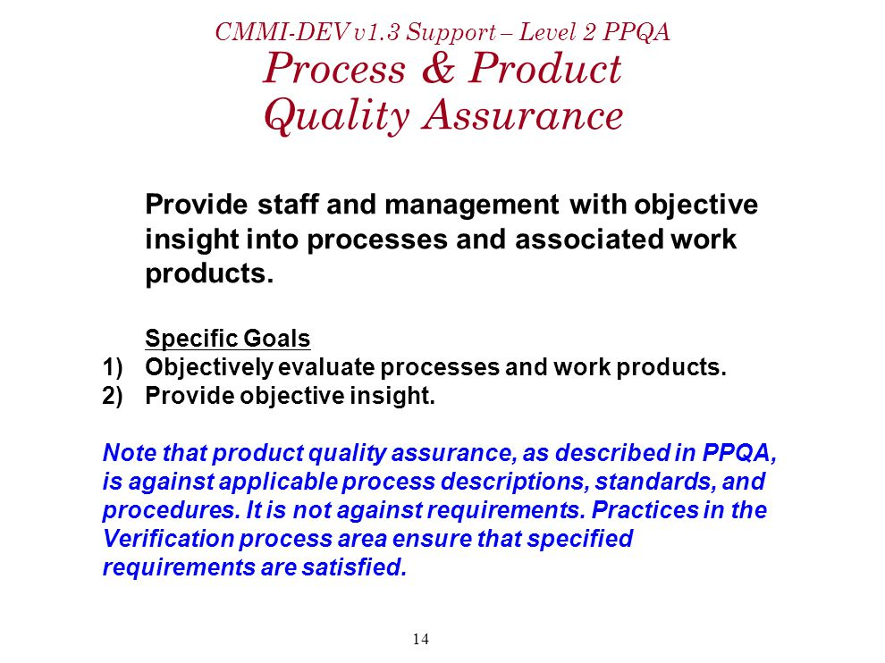 14 CMMI-DEV v1.3 Support – Level 2 PPQA Process & Product Quality Assurance Provide staff and management with objective insight into processes and ass