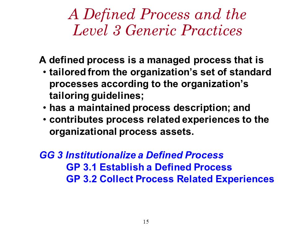 15 A Defined Process and the Level 3 Generic Practices A defined process is a managed process that is tailored from the organization's set of standard