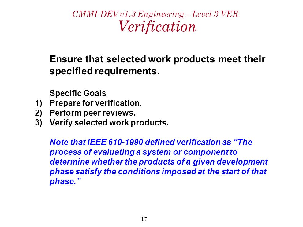 17 CMMI-DEV v1.3 Engineering – Level 3 VER Verification Ensure that selected work products meet their specified requirements. Specific Goals 1)Prepare