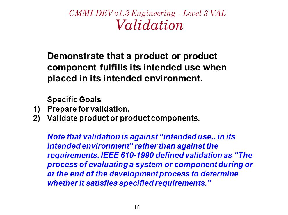 18 CMMI-DEV v1.3 Engineering – Level 3 VAL Validation Demonstrate that a product or product component fulfills its intended use when placed in its intended environment.